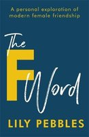 The F Word - A Personal Exploration Of Modern Female Friendship (Paperback): Lily Pebbles