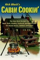 Cabin Cookin' - The Very Best Recipes for Beef, Pork, Poultry, Seafood, and Wild Game in Dutch Ovens, Skillets and Grills...