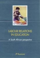 Labour Relations in Education - A South African Perspective (Paperback): J.P. Rossouw