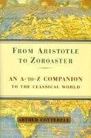 From Aristotle to Zoroaster - An A-Z Companion to the Classical World (Hardcover): Arthur Cotterell