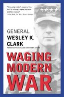 Waging Modern War - Bosnia, Kosovo, and the Future of Conflict (Paperback): Wesley K Clark