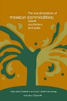 The Social Relations of Mexican Commodities - Power, Production, and Place (Paperback, New ed.): Casey Walsh, Elizabeth Emma...