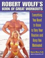 Robert Wolff's Book of Great Workouts - Everything You Need to Know to Vary Your Routine and Keep You Motivated...