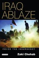 Iraq Ablaze - Inside the Insurgency (Hardcover): Zaki Chehab