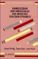 Unimolecular and Bimolecular Ion-molecule Reaction Dynamics (Hardcover): Cheuk-Yiu Ng, Tomas Baer, Ivan Powis