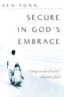 Secure in God's Embrace: Living as the Father's Adopted Child (Paperback): Ken Fong