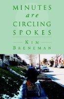 Minutes Are Circling Spokes (Paperback): Kim Breneman