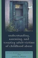 Understanding, Assessing and Treating Adult Survivors of Childhood Abuse (Hardcover): Ofelia Rodriguez-Srednicki, James A....