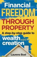 Financial Freedom Through Property - A Step-By-Step Guide To Wealth Creation (Paperback): Laurens Boel