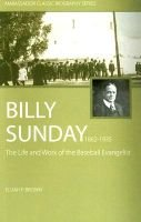 Billy Sunday 1862-1935 - The Life and Work of a Baseball Evangelist - The Real Billy Sunday (Paperback): Elijah P Brown