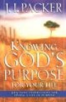 Knowing God's Purpose for Your Life - 365 Daily Inspirations for Living a Life of Purpose (Hardcover): J.I. Packer