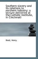 Southern Slavery and Its Relations to Northern Industry - A Lecture Delivered at the Catholic Institu (Paperback): Reed/Henry