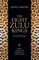 The Eight Zulu Kings - From Shaka To Goodwill Zwelethini (Paperback): John Laband