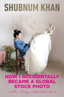 How I Accidentally Became A Global Stock Photo - And Other Strange And Wonderful Stories (Paperback): Shubnum Khan