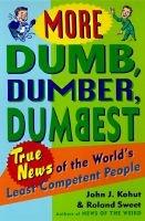 More Dumb, Dumber, Dumbest: Tr - True News of the World's Least Competent People (Paperback): John J. Kohut