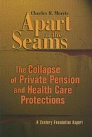Apart at the Seams - The Collapse of Private Pension and Health Care Protections (Paperback): Charles R Morris