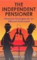 The Independent Pensioner - Financial Strategies for an Affluent Retirement (Paperback): Anthony Vice