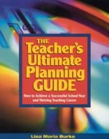 The Teacher's Ultimate Planning Guide - How to Achieve a Successful School Year and Thriving Teaching Career (Paperback):...