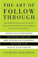The Art of Follow Through - The Indispensible Guide to Making Sure That Everyone in Your Company Executes Successfully...