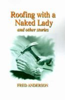 Roofing with a Naked Lady - And Other Stories (Paperback): Fred Anderson