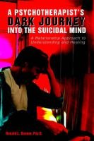 A Psychotherapist's Dark Journey Into the Suicidal Mind - A Relationship Approach to Understanding and Healing...