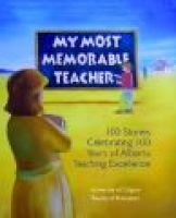 My Most Memorable Teacher - 100 Stories Celebrating 100 Years of Alberta Teaching Excellence Edited by the University of...