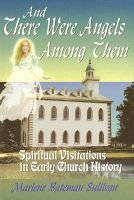 And There Were Angels Among Them - Spiritual Visitations in Early Church History (Paperback): Marlene Bateman Sullivan