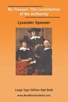 No Treason - The Constitution of No Authority (Large Print) (Large print, Paperback, large type edition): Lysander Spooner