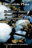The Cotton Plant - Its History, Botany, Chemistry, Culture, Enemies, and Uses (Paperback): Department Of Agriculture U S...
