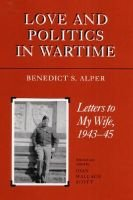Love and Politics in Wartime - Letters to My Wife, 1943-45 (Hardcover): Benedict S Alper