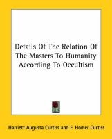 Details of the Relation of the Masters to Humanity According to Occultism (Paperback): Harriette Augusta Curtiss, F. Homer...