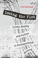 Losing The Plot - Crime, Reality And Fiction In Postapartheid Writing (Paperback): Leon De Kock