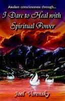 I Dare to Heal with Spiritual Power (Paperback): Joel Vorensky