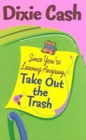 Since You're Leaving Anyway Take Out the Trash (Paperback): Dixie Cash