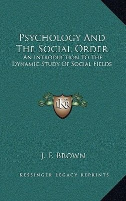 Psychology and the Social Order - An Introduction to the Dynamic Study of Social Fields (Hardcover): J. F Brown