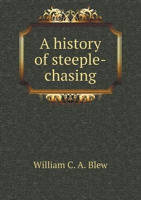 A History of Steeple-Chasing (Paperback): William C. a. Blew