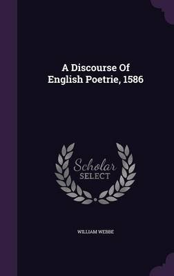 A Discourse of English Poetrie, 1586 (Hardcover): William Webbe