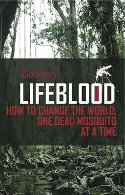 Lifeblood - How To Change The World, One Dead Mosquito At A Time (Hardcover): Alex Perry