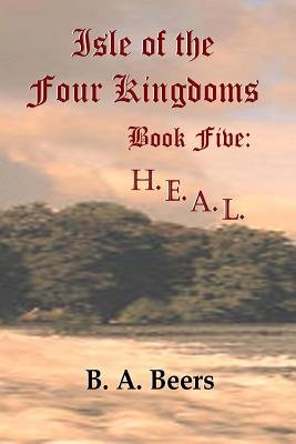 H.E.A.L. - Isle of the Four Kingdoms (Paperback): B. A. Beers