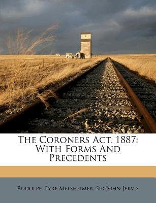 The Coroners ACT, 1887 - With Forms and Precedents (Afrikaans, English, Paperback): Rudolph Eyre Melsheimer