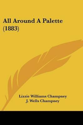 All Around a Palette (1883) (Paperback): Lizzie Williams Champney
