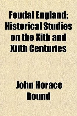 Feudal England; Historical Studies on the Xith and Xiith Centuries (Paperback): John Horace Round