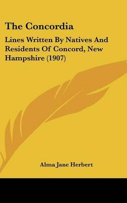 The Concordia - Lines Written by Natives and Residents of Concord, New Hampshire (1907) (Hardcover): Alma Jane Herbert