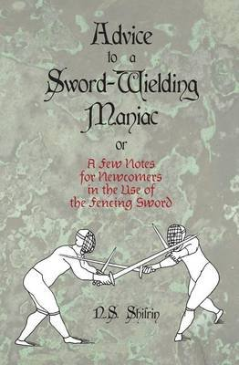 Advice to a Sword-Wielding Maniac - Or a Few Notes for Newcomers in the Use of the Fencing Sword (Paperback): N S Shifrin