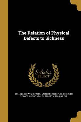 The Relation of Physical Defects to Sickness (Paperback): Selwyn De Witt Collins, United States Public Health Service Pu