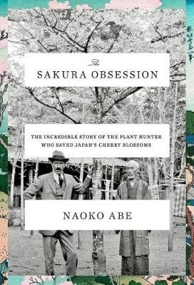 The Sakura Obsession - The Incredible Story of the Plant Hunter Who Saved Japan's Cherry Blossoms (Hardcover): Naoko Abe
