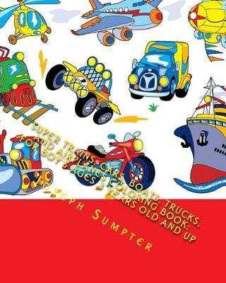 Super Trains, Cars, Boats, Trucks, and Airplanes Coloring Book - For Boy's Ages 3 Years Old and Up (Paperback): Joseph...
