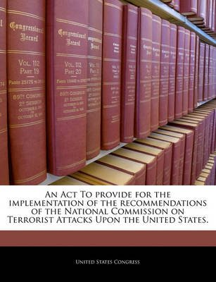 An ACT to Provide for the Implementation of the Recommendations of the National Commission on Terrorist Attacks Upon the United...