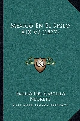 Mexico En El Siglo XIX V2 (1877) (Spanish, Paperback): Emilio Del Castillo Negrete