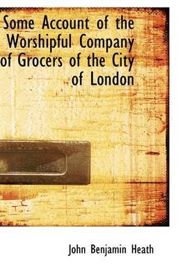 Some Account of the Worshipful Company of Grocers of the City of London (Hardcover): John Benjamin Heath